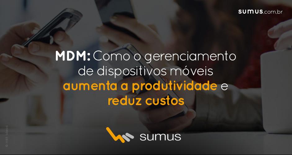 MDM: Saiba como o gerenciamento de dispositivos móveis aumenta a produtividade e reduz custos na sua empresa