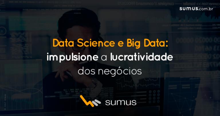 Data Science e Big Data: entenda como cada um deles impulsiona a lucratividade dos seus negócios